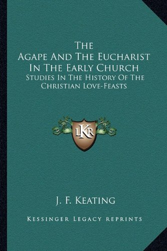 9781163600528: The Agape And The Eucharist In The Early Church: Studies In The History Of The Christian Love-Feasts