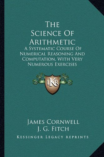 9781163625767: The Science Of Arithmetic: A Systematic Course Of Numerical Reasoning And Computation, With Very Numerous Exercises