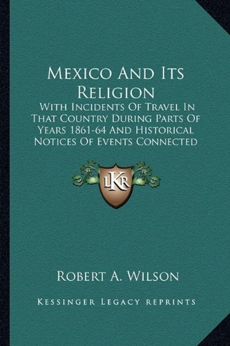 Mexico And Its Religion: With Incidents Of Travel In That Country During Parts Of Years 1861-64 And Historical Notices Of Events Connected With Places Visited (116362909X) by Wilson, Robert A.