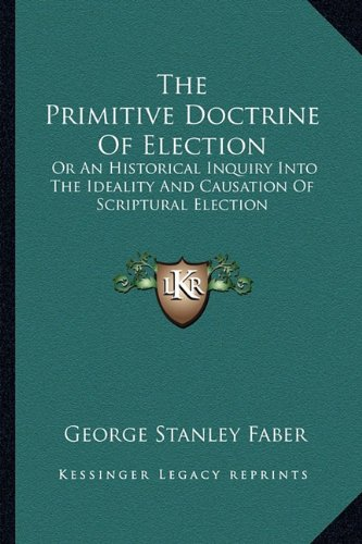 9781163636442: The Primitive Doctrine Of Election: Or An Historical Inquiry Into The Ideality And Causation Of Scriptural Election