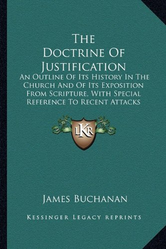 9781163637432: The Doctrine Of Justification: An Outline Of Its History In The Church And Of Its Exposition From Scripture, With Special Reference To Recent Attacks On The Theology Of The Reformation