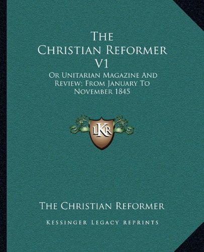 9781163641408: The Christian Reformer V1: Or Unitarian Magazine And Review; From January To November 1845
