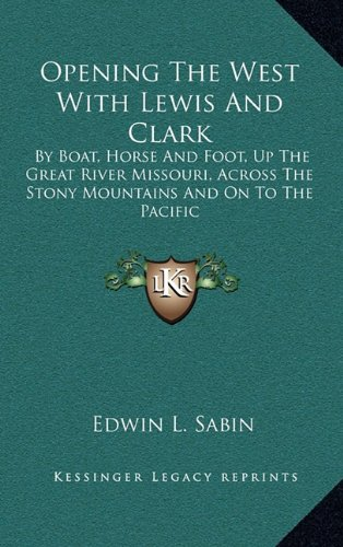 Opening The West With Lewis And Clark: By Boat, Horse And Foot, Up The Great River Missouri, Across The Stony Mountains And On To The Pacific (1163650587) by Edwin L. Sabin