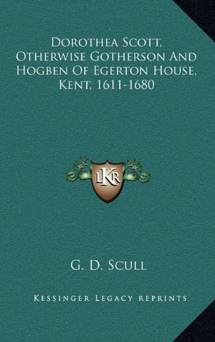 9781163654620: Dorothea Scott, Otherwise Gotherson And Hogben Of Egerton House, Kent, 1611-1680
