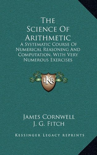 9781163657751: The Science Of Arithmetic: A Systematic Course Of Numerical Reasoning And Computation, With Very Numerous Exercises