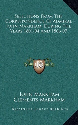 Selections From The Correspondence Of Admiral John Markham, During The Years 1801-04 And 1806-07 (1163660264) by John Markham