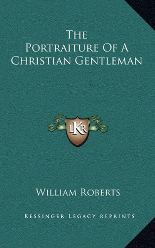 The Portraiture Of A Christian Gentleman (9781163677544) by William Roberts