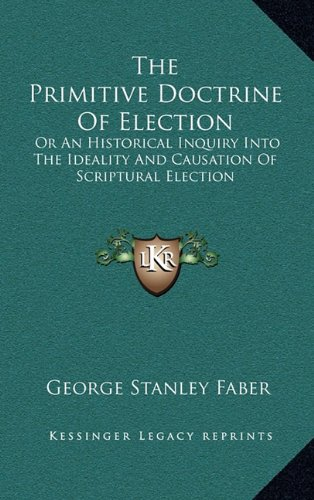 9781163680384: The Primitive Doctrine Of Election: Or An Historical Inquiry Into The Ideality And Causation Of Scriptural Election