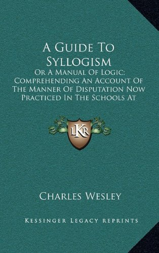 A Guide To Syllogism: Or A Manual Of Logic; Comprehending An Account Of The Manner Of Disputation Now Practiced In The Schools At Cambridge (1163691992) by Charles Wesley