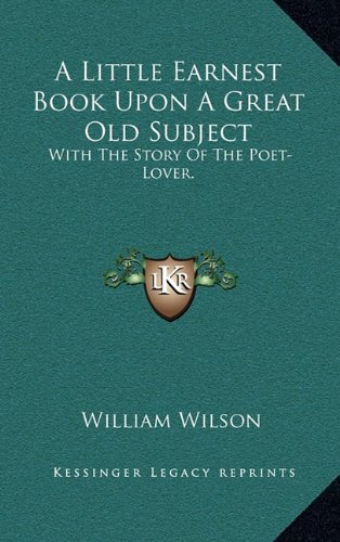 9781163694855: A Little Earnest Book Upon a Great Old Subject: With the Story of the Poet-Lover.