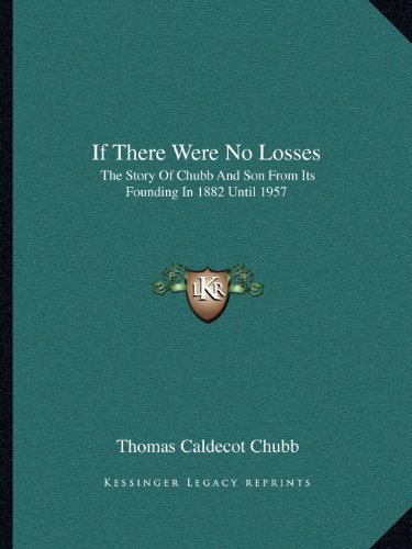9781163698549: If There Were No Losses: The Story Of Chubb And Son From Its Founding In 1882 Until 1957
