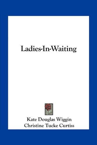 Ladies-In-Waiting (9781163718339) by Kate Douglas Wiggin