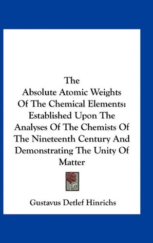 9781163739334: The Absolute Atomic Weights Of The Chemical Elements: Established Upon The Analyses Of The Chemists Of The Nineteenth Century And Demonstrating The Unity Of Matter