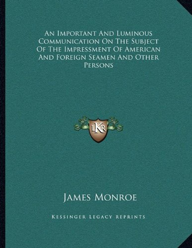 An Important and Luminous Communication on the Subject of the Impressment of American and Foreign Seamen and Other Persons (1163744565) by James Monroe