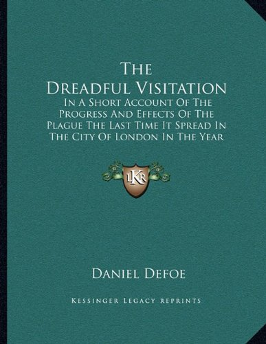 The Dreadful Visitation: In A Short Account Of The Progress And Effects Of The Plague The Last Time It Spread In The City Of London In The Year 1665 (9781163745106) by Daniel Defoe