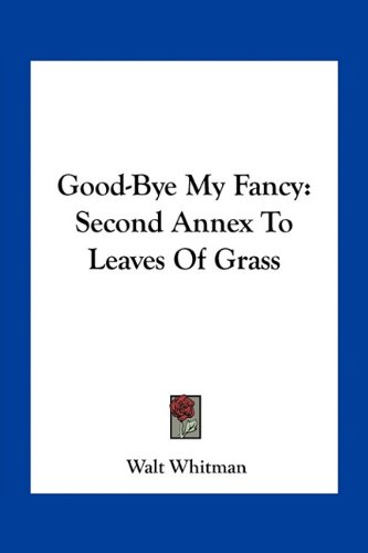 9781163752753: Good-Bye My Fancy: Second Annex To Leaves Of Grass