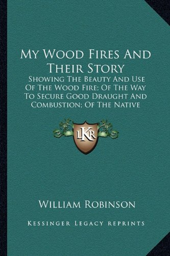 9781163754498: My Wood Fires And Their Story: Showing The Beauty And Use Of The Wood Fire; Of The Way To Secure Good Draught And Combustion; Of The Native Woods Best For Fuel