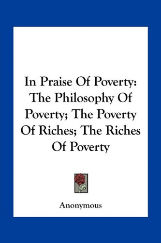9781163754573: In Praise Of Poverty: The Philosophy Of Poverty; The Poverty Of Riches; The Riches Of Poverty