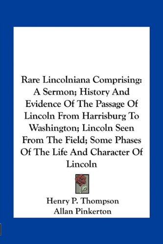 9781163758670: Rare Lincolniana Comprising: A Sermon; History And Evidence Of The Passage Of Lincoln From Harrisburg To Washington; Lincoln Seen From The Field; Some Phases Of The Life And Character Of Lincoln
