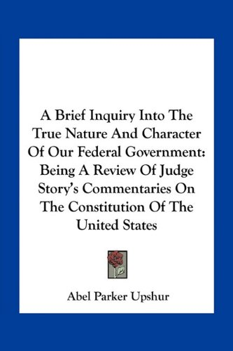 9781163764220: A Brief Inquiry Into The True Nature And Character Of Our Federal Government: Being A Review Of Judge Story's Commentaries On The Constitution Of The United States