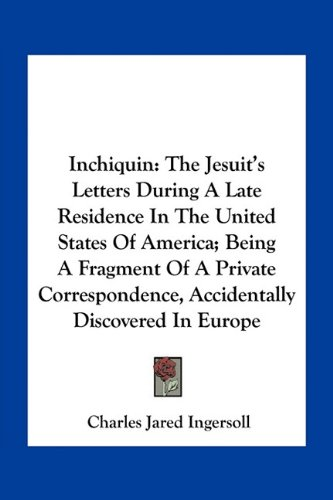 9781163766293: Inchiquin: The Jesuit's Letters During A Late Residence In The United States Of America; Being A Fragment Of A Private Correspondence, Accidentally Discovered In Europe