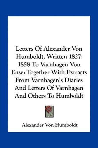 9781163790045: Letters Of Alexander Von Humboldt, Written 1827-1858 To Varnhagen Von Ense: Together With Extracts From Varnhagen's Diaries And Letters Of Varnhagen And Others To Humboldt