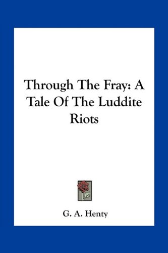 Through The Fray: A Tale Of The Luddite Riots (1163795070) by G. A. Henty