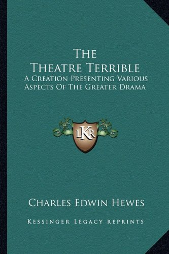 9781163802106: The Theatre Terrible: A Creation Presenting Various Aspects Of The Greater Drama