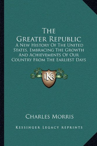 9781163803721: The Greater Republic the Greater Republic: A New History of the United States, Embracing the Growth Anda New History of the United States, Embracing t