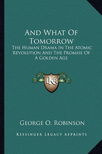 9781163805237: And What Of Tomorrow: The Human Drama In The Atomic Revolution And The Promise Of A Golden Age