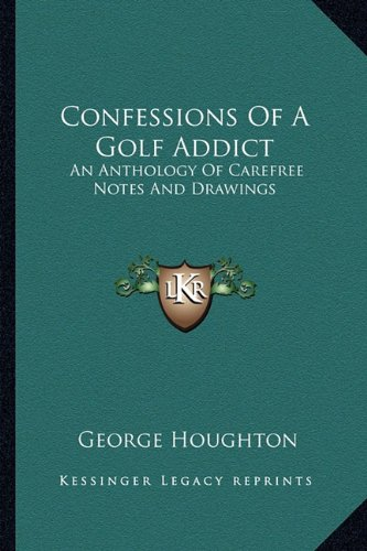 9781163806913: Confessions Of A Golf Addict: An Anthology Of Carefree Notes And Drawings