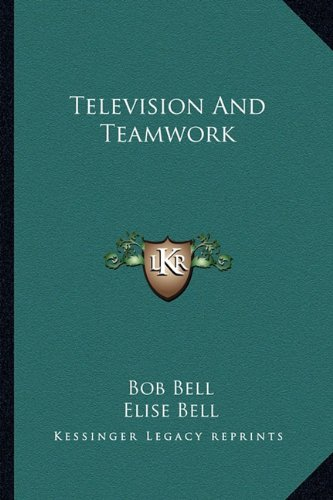 Television And Teamwork (9781163815113) by Bob Bell; Elise Bell