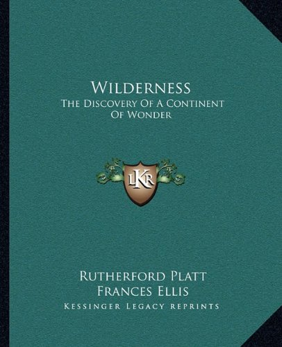 Wilderness: The Discovery Of A Continent Of Wonder (9781163821176) by Rutherford Platt