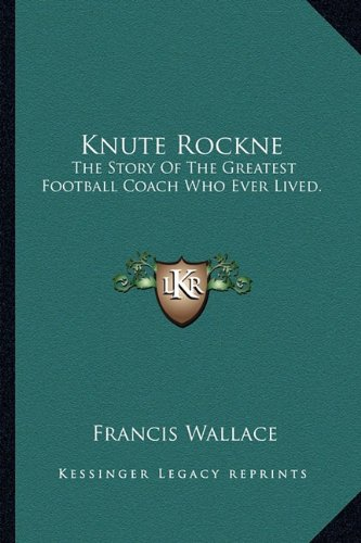 9781163823354: Knute Rockne: The Story Of The Greatest Football Coach Who Ever Lived.