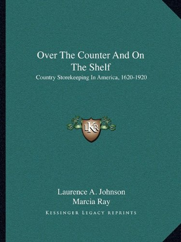 9781163823828: Over The Counter And On The Shelf: Country Storekeeping In America, 1620-1920