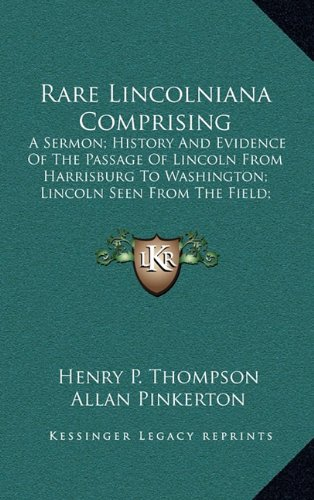 9781163829943: Rare Lincolniana Comprising: A Sermon; History And Evidence Of The Passage Of Lincoln From Harrisburg To Washington; Lincoln Seen From The Field; Some Phases Of The Life And Character Of Lincoln