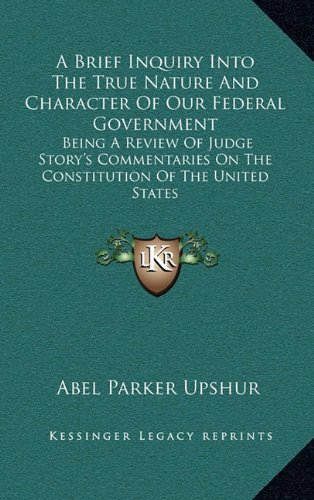 9781163835456: A Brief Inquiry Into The True Nature And Character Of Our Federal Government: Being A Review Of Judge Story's Commentaries On The Constitution Of The United States