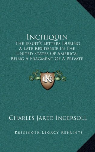 9781163837504: Inchiquin: The Jesuit's Letters During A Late Residence In The United States Of America; Being A Fragment Of A Private Correspondence, Accidentally Discovered In Europe