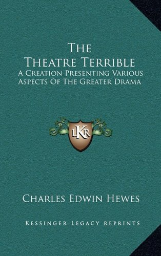 9781163873168: The Theatre Terrible: A Creation Presenting Various Aspects Of The Greater Drama