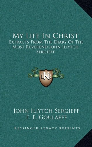 My Life In Christ: Extracts From The Diary Of The Most Reverend John Iliytch Sergieff: Sergieff, ...