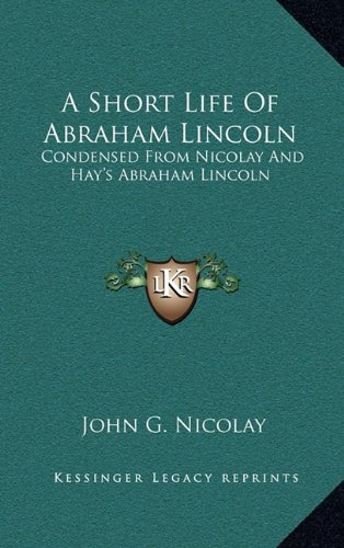 9781163873649: A Short Life Of Abraham Lincoln: Condensed From Nicolay And Hay's Abraham Lincoln: A History