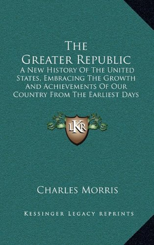 9781163874769: The Greater Republic: A New History of the United States, Embracing the Growth and Achievements of Our Country from the Earliest Days of Dis