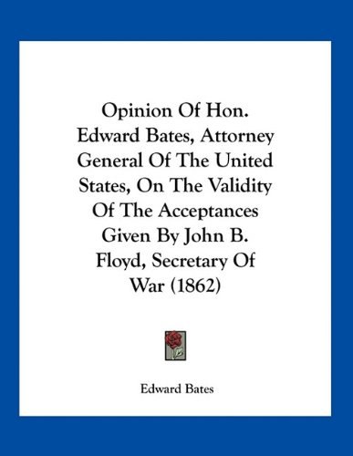 9781163875889: Opinion Of Hon. Edward Bates, Attorney General Of The United States, On The Validity Of The Acceptances Given By John B. Floyd, Secretary Of War (1862)