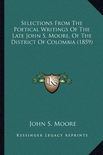 Selections From The Poetical Writings Of The Late John S. Moore, Of The District Of Colombia (1859) (1163886254) by Moore, John S.