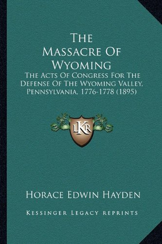 9781163886380: The Massacre Of Wyoming: The Acts Of Congress For The Defense Of The Wyoming Valley, Pennsylvania, 1776-1778 (1895)