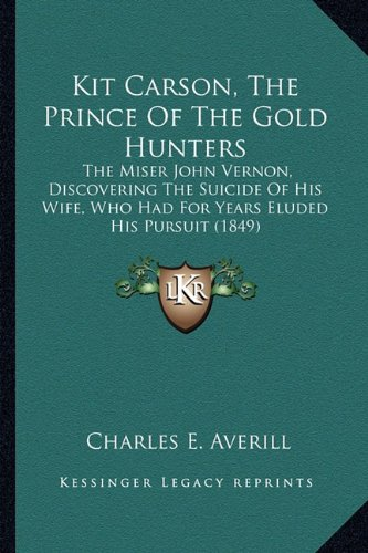9781163887349: Kit Carson, The Prince Of The Gold Hunters: The Miser John Vernon, Discovering The Suicide Of His Wife, Who Had For Years Eluded His Pursuit (1849)