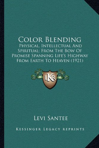 9781163888209: Color Blending: Physical, Intellectual And Spiritual; From The Bow Of Promise Spanning Life's Highway From Earth To Heaven (1921)