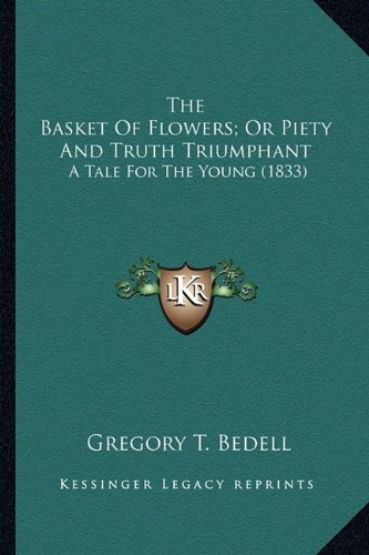 9781163890004: The Basket Of Flowers; Or Piety And Truth Triumphant: A Tale For The Young (1833)