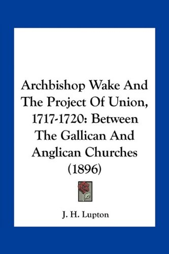 9781163890547: Archbishop Wake and the Project of Union, 1717-1720: Between the Gallican and Anglican Churches (1896)