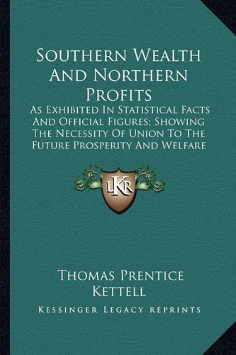 9781163892732: Southern Wealth And Northern Profits: As Exhibited In Statistical Facts And Official Figures; Showing The Necessity Of Union To The Future Prosperity And Welfare Of The Republic (1860)